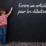Comment rédiger un article de blog performant pour un débutant qui se lance ?
